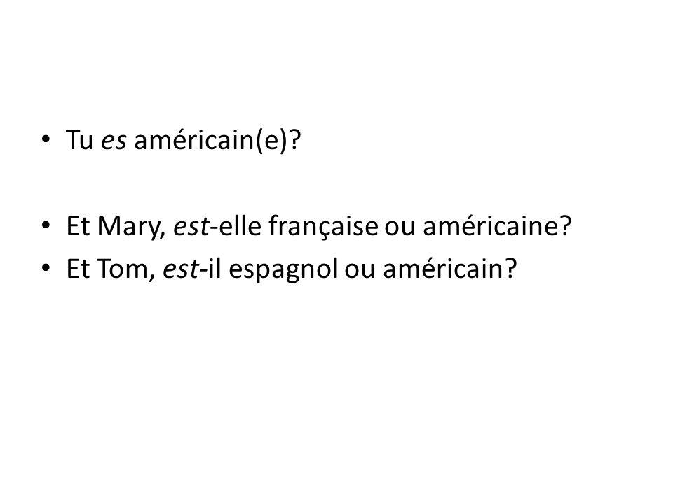 Tu es américain(e)? Et Mary, est-elle française ou américaine? Et Tom, est-il espagnol ou américain?