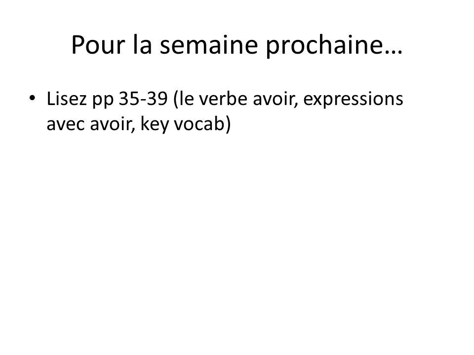Pour la semaine prochaine… Lisez pp 35-39 (le verbe avoir, expressions avec avoir, key vocab)