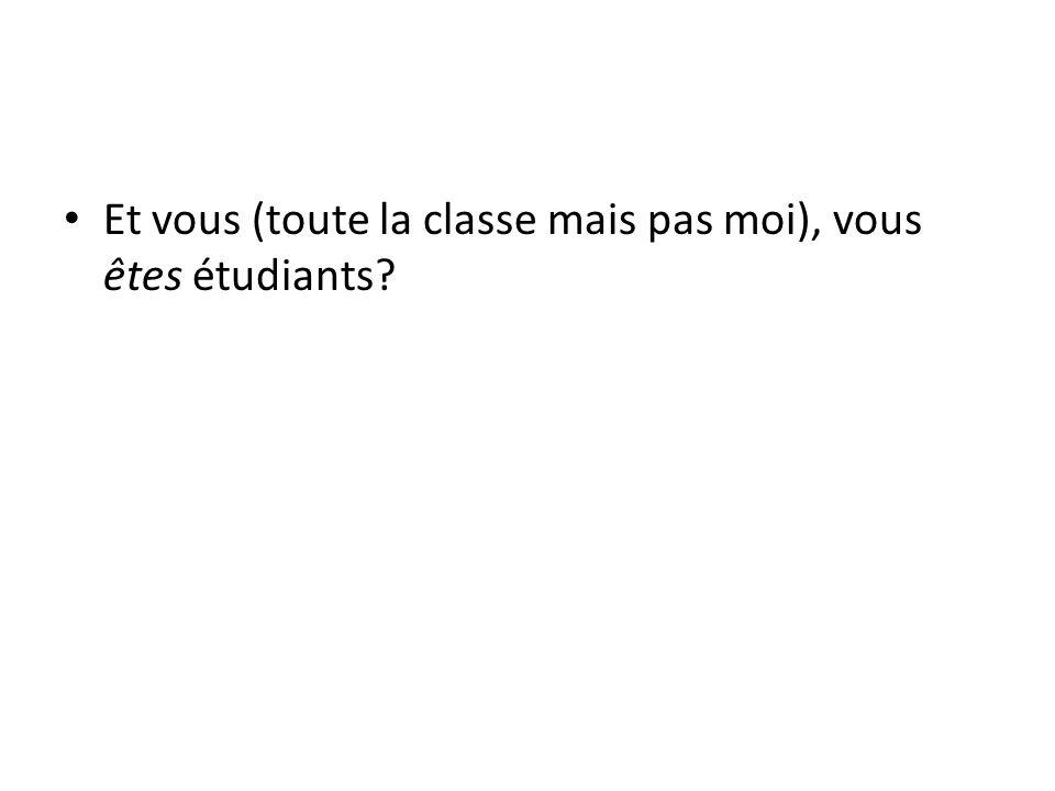 Et vous (toute la classe mais pas moi), vous êtes étudiants?