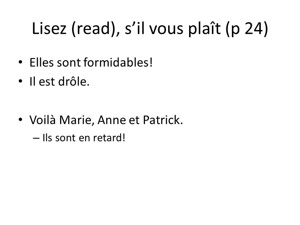 Lisez (read), sil vous plaît (p 24) Elles sont formidables! Il est drôle. Voilà Marie, Anne et Patrick. – Ils sont en retard!