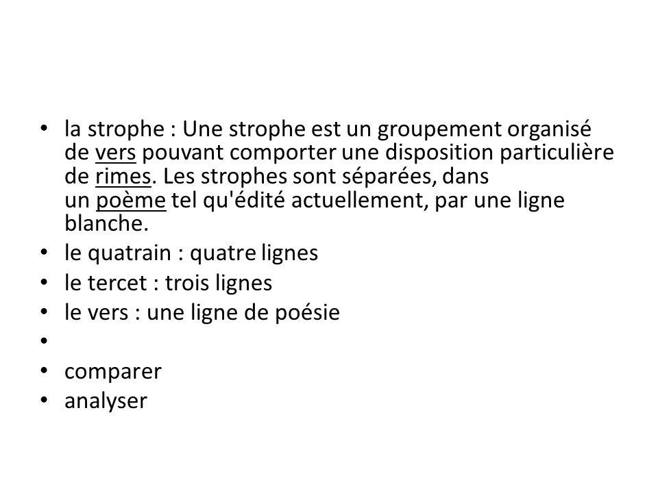 la strophe : Une strophe est un groupement organisé de vers pouvant comporter une disposition particulière de rimes.