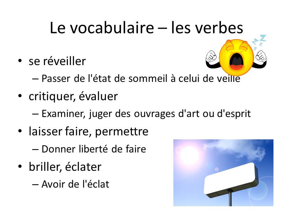 Le vocabulaire – les verbes se réveiller – Passer de l état de sommeil à celui de veille critiquer, évaluer – Examiner, juger des ouvrages d art ou d esprit laisser faire, permettre – Donner liberté de faire briller, éclater – Avoir de l éclat