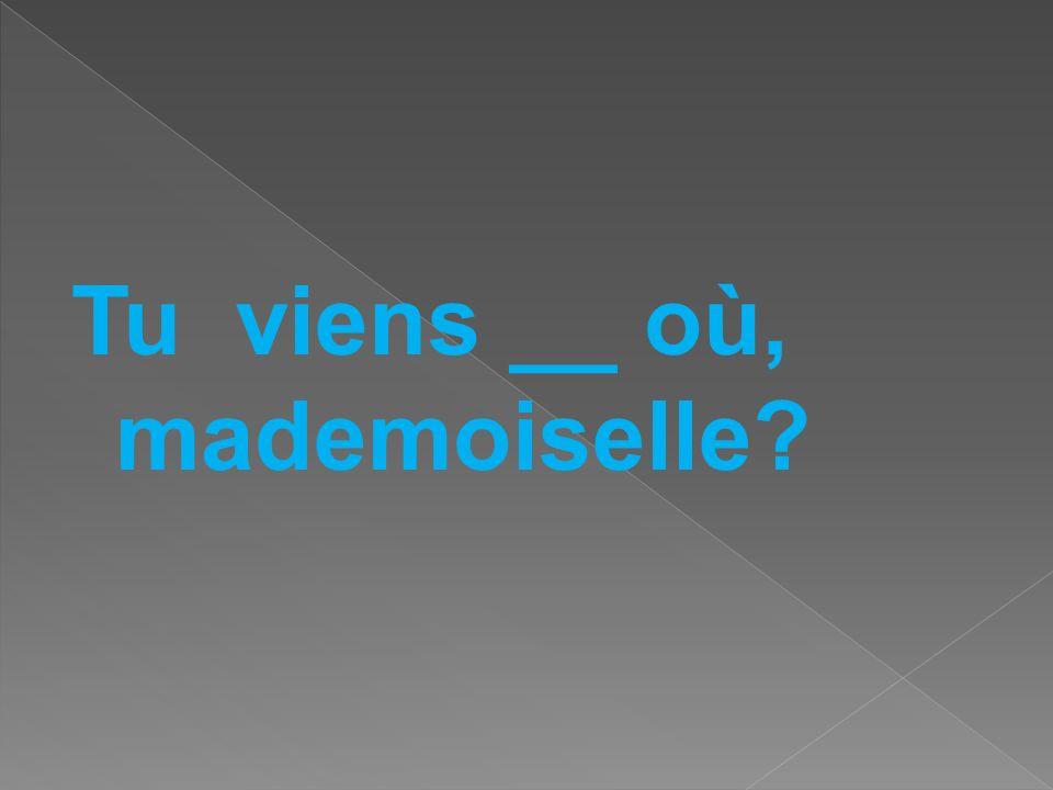 Tu viens __ où, mademoiselle?