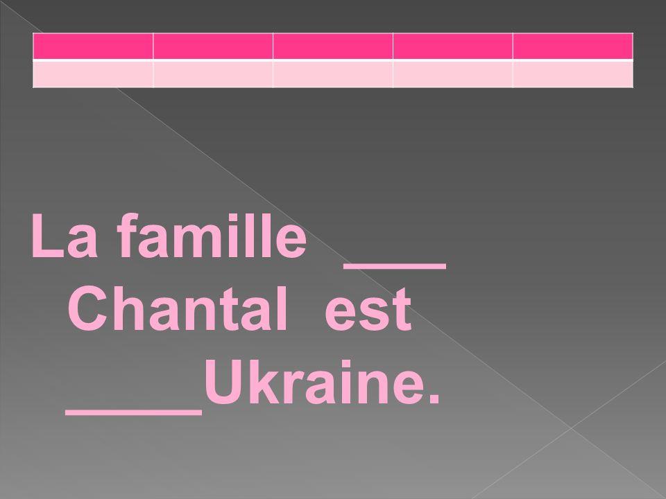 La famille ___ Chantal est ____Ukraine.