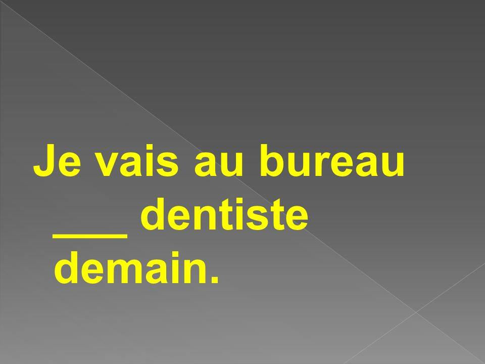 Je vais au bureau ___ dentiste demain.