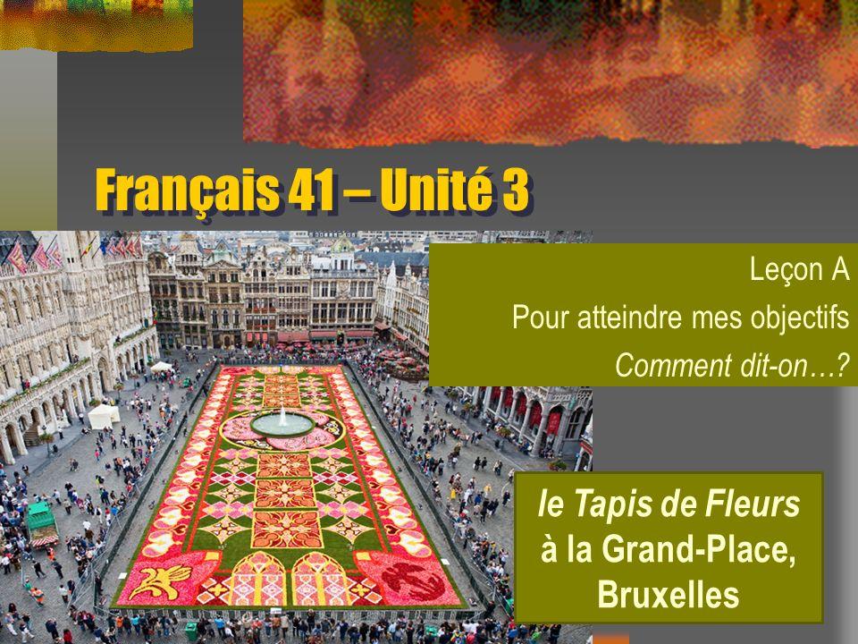 Français 41 – Unité 3 Leçon A Pour atteindre mes objectifs Comment dit-on…? le Tapis de Fleurs à la Grand-Place, Bruxelles