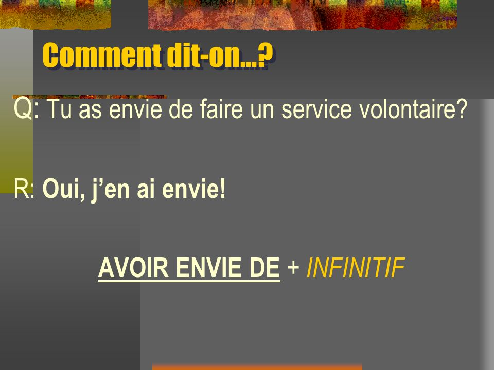 Comment dit-on…? Q: Tu as envie de faire un service volontaire? R: Oui, jen ai envie! AVOIR ENVIE DE + INFINITIF