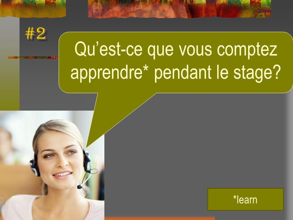 #2 Quest-ce que vous comptez apprendre* pendant le stage? *learn