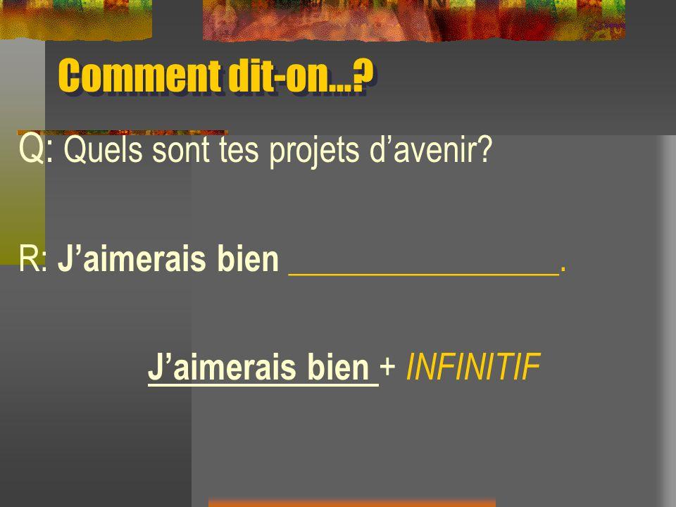 Comment dit-on…? Q: Quels sont tes projets davenir? R: Jaimerais bien ________________. Jaimerais bien + INFINITIF