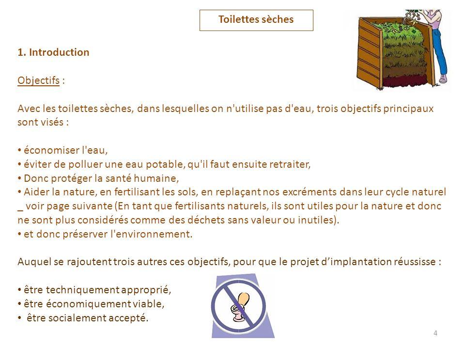 1. Introduction Objectifs : Avec les toilettes sèches, dans lesquelles on n'utilise pas d'eau, trois objectifs principaux sont visés : économiser l'ea