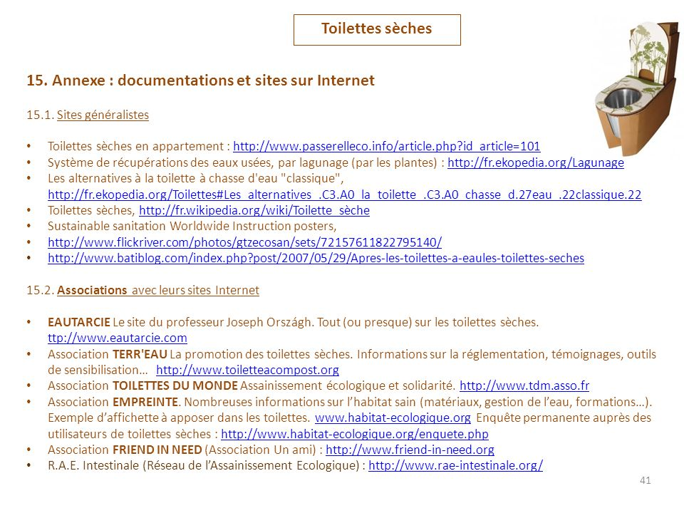 41 15. Annexe : documentations et sites sur Internet 15.1. Sites généralistes Toilettes sèches en appartement : http://www.passerelleco.info/article.p