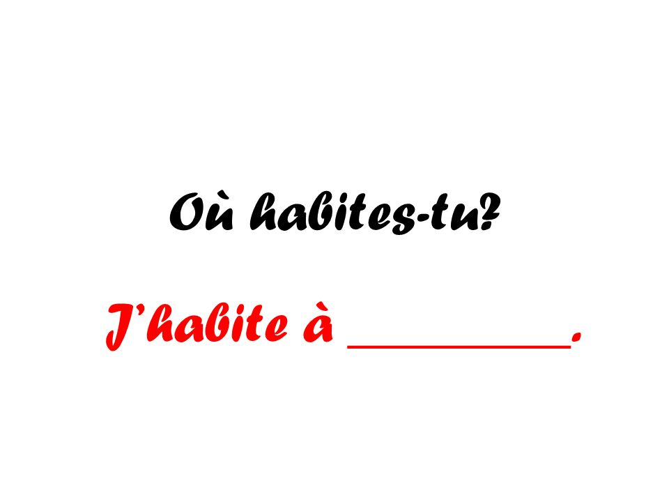 Où habites-tu? Jhabite à ________.