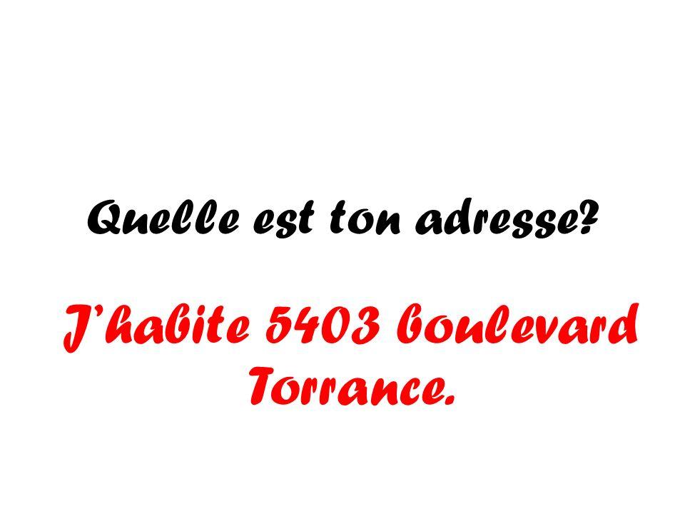 Quelle est ton adresse? Jhabite 5403 boulevard Torrance.