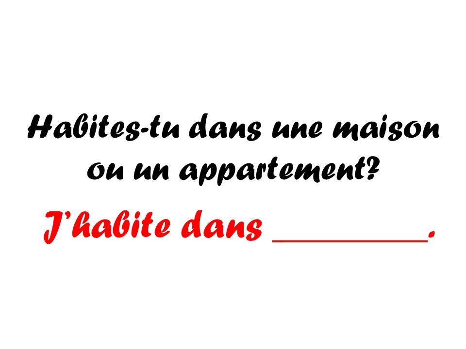 Habites-tu dans une maison ou un appartement? Jhabite dans ________.