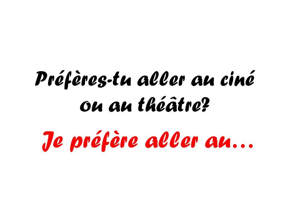 Préfères-tu aller au ciné ou au théâtre? Je préfère aller au…