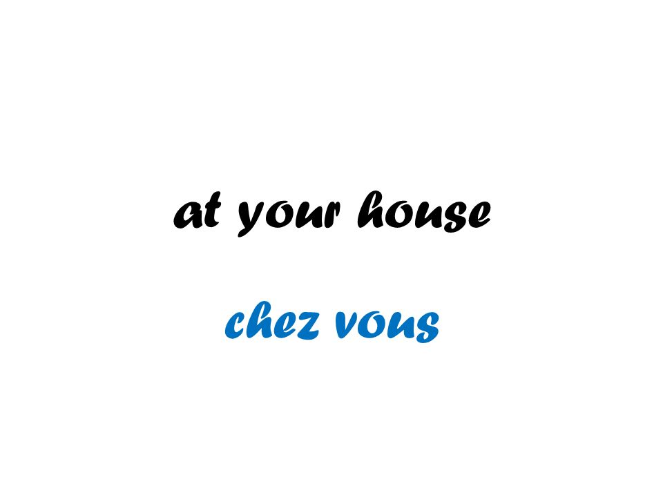 at your house chez vous