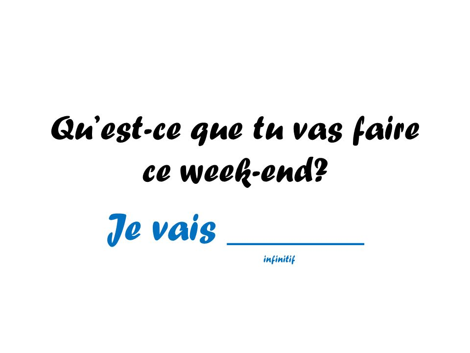 Quest-ce que tu vas faire ce week-end? Je vais _______ infinitif