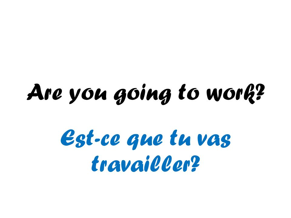 Are you going to work? Est-ce que tu vas travailler?