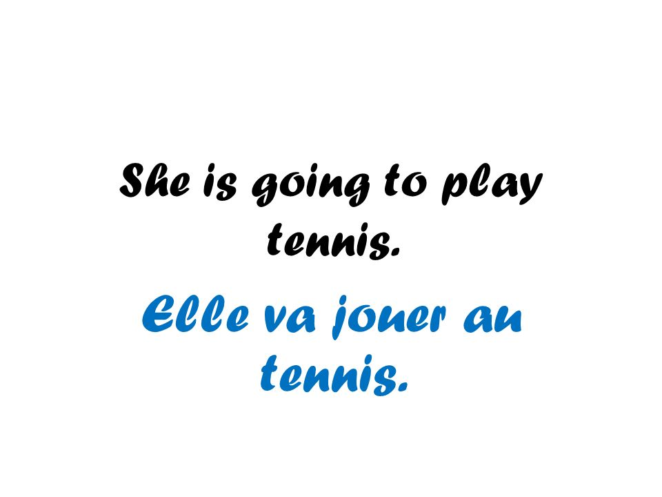 She is going to play tennis. Elle va jouer au tennis.