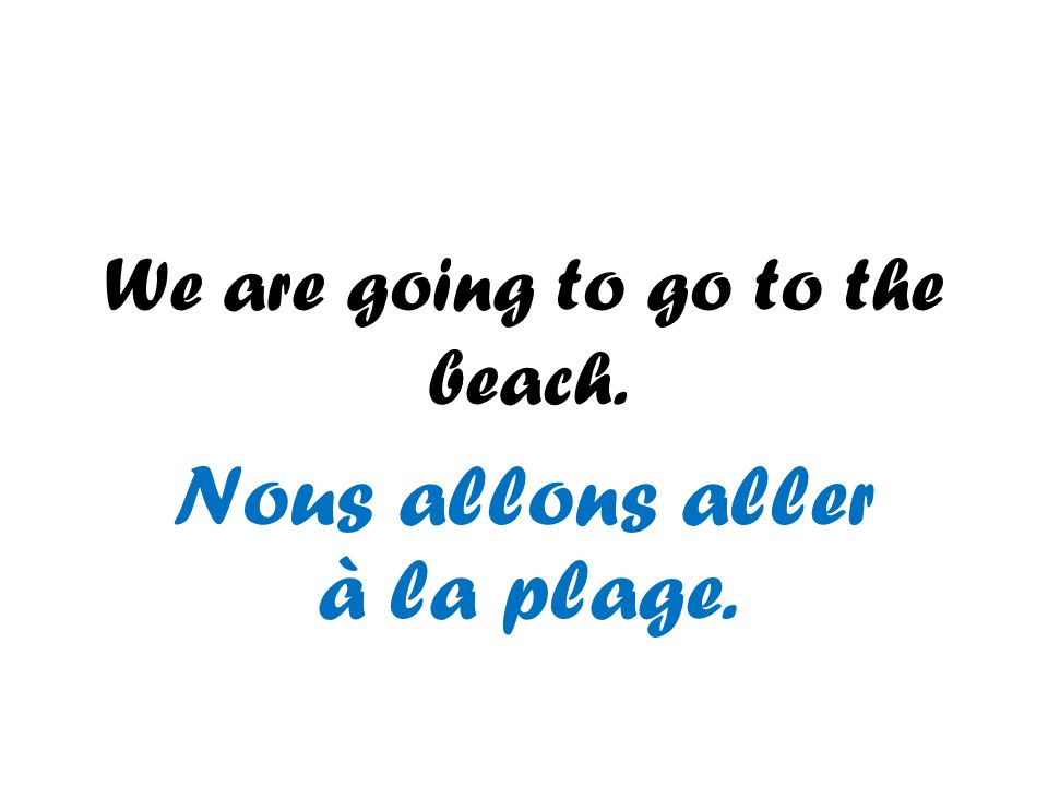We are going to go to the beach. Nous allons aller à la plage.