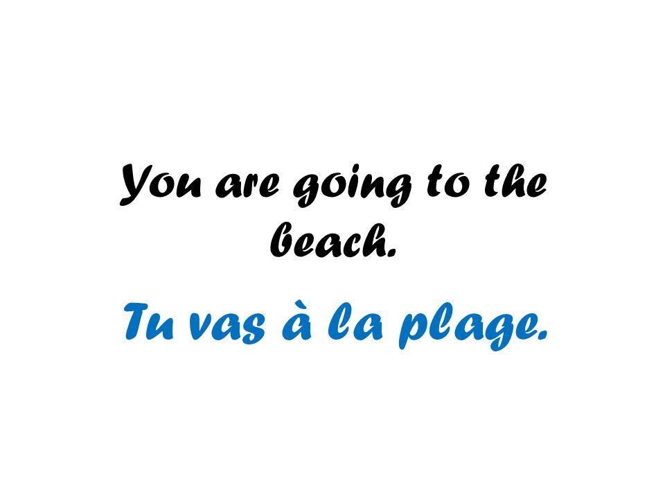 You are going to the beach. Tu vas à la plage.