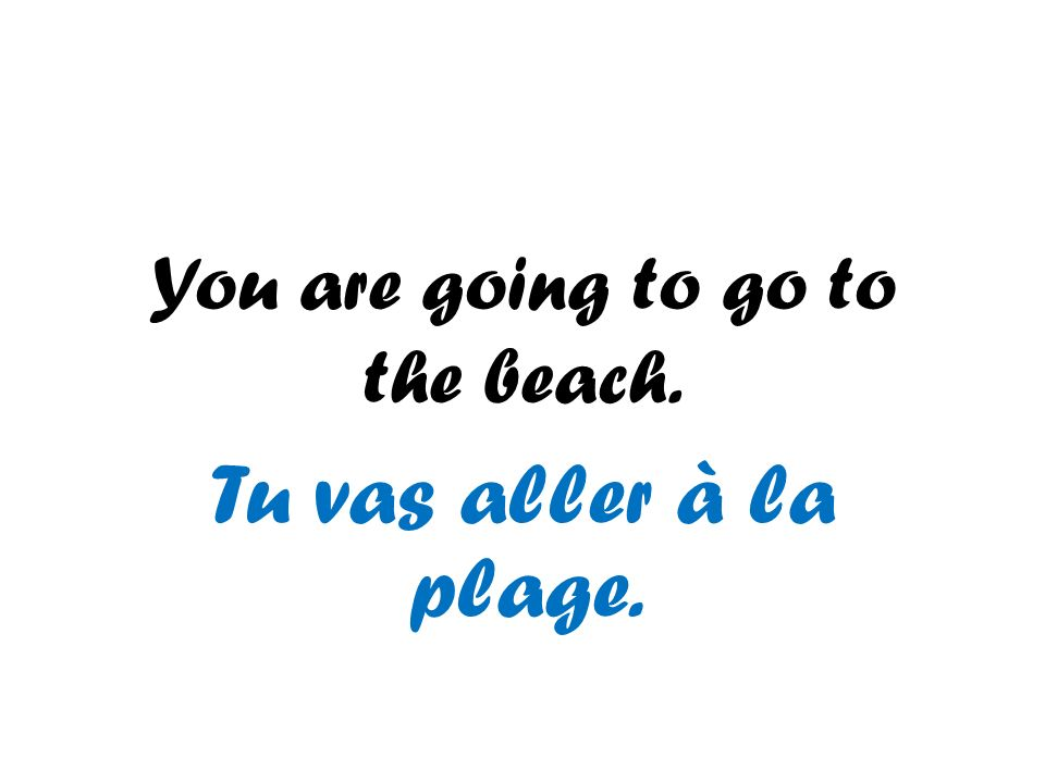 You are going to go to the beach. Tu vas aller à la plage.