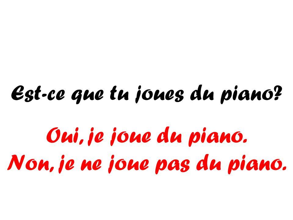 Est-ce que tu joues du piano? Oui, je joue du piano. Non, je ne joue pas du piano.
