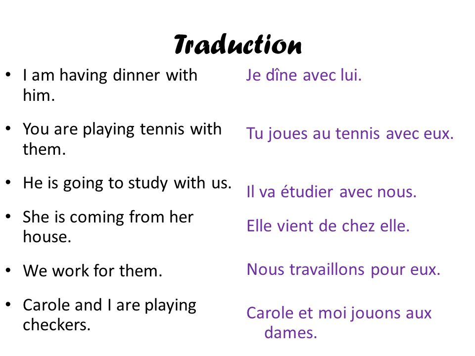 Traduction I am having dinner with him. You are playing tennis with them. He is going to study with us. She is coming from her house. We work for them