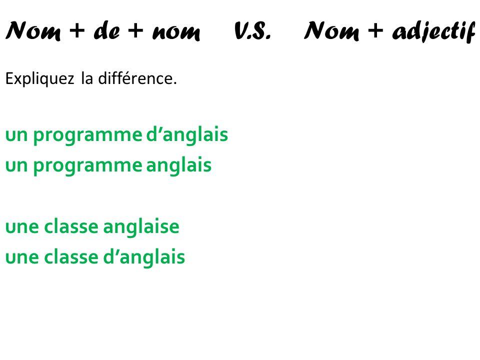 Nom + de + nom V.S. Nom + adjectif Expliquez la différence. un programme danglais un programme anglais une classe anglaise une classe danglais