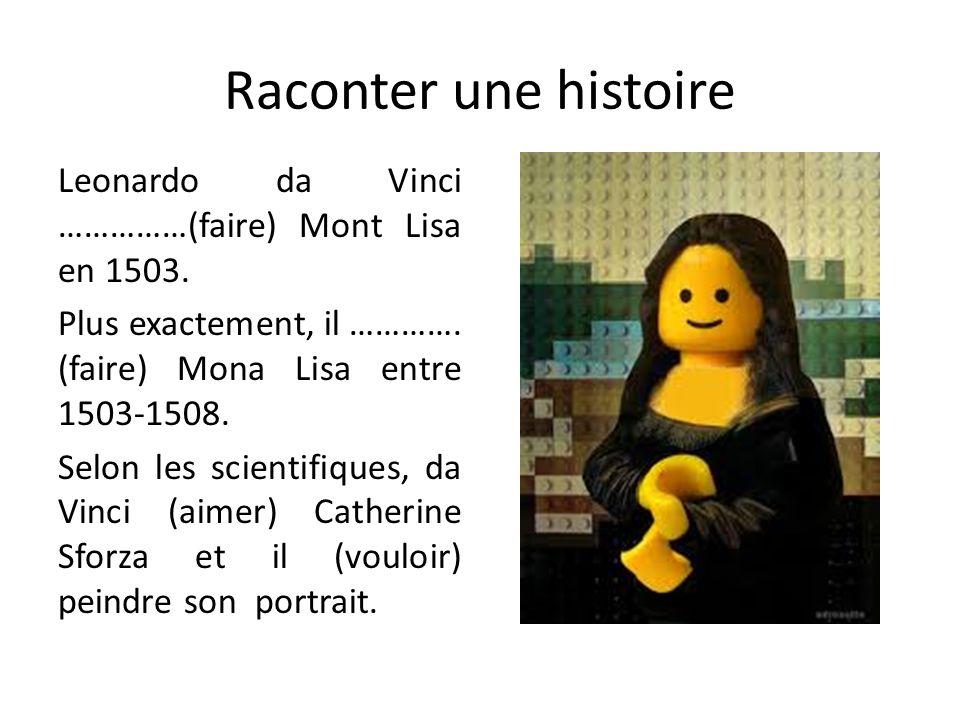 Raconter une histoire Leonardo da Vinci ……………(faire) Mont Lisa en 1503. Plus exactement, il …………. (faire) Mona Lisa entre 1503-1508. Selon les scienti