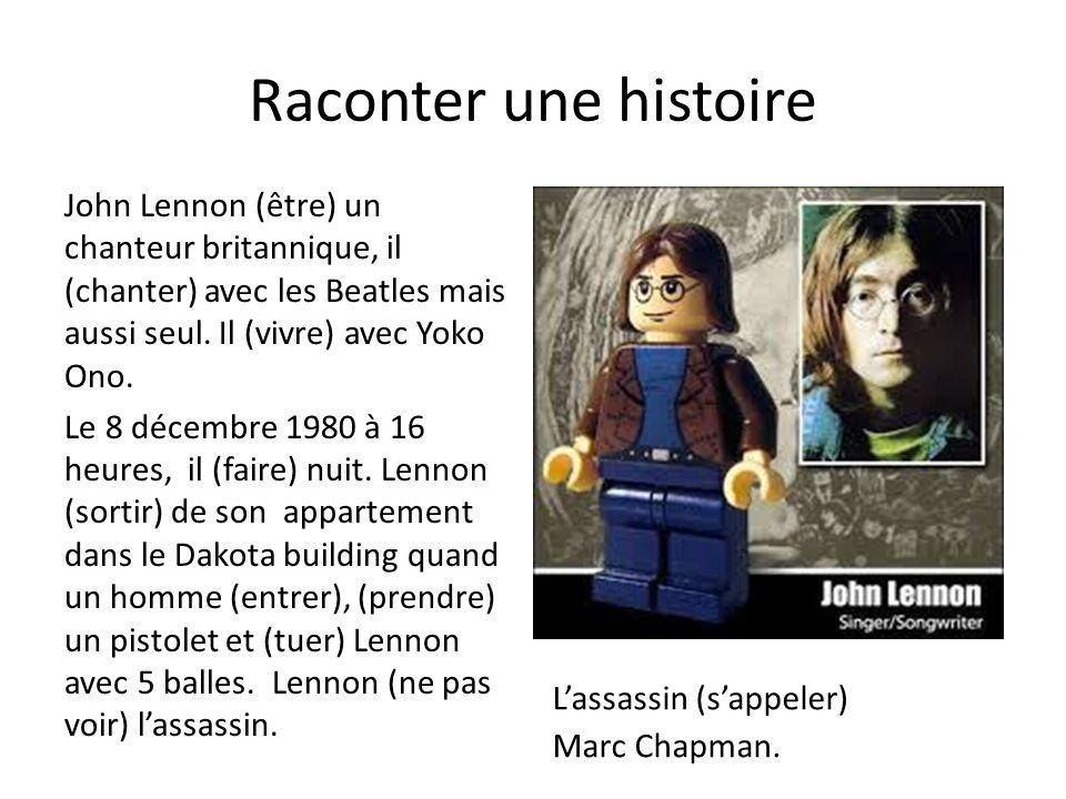 Raconter une histoire John Lennon (être) un chanteur britannique, il (chanter) avec les Beatles mais aussi seul. Il (vivre) avec Yoko Ono. Le 8 décemb