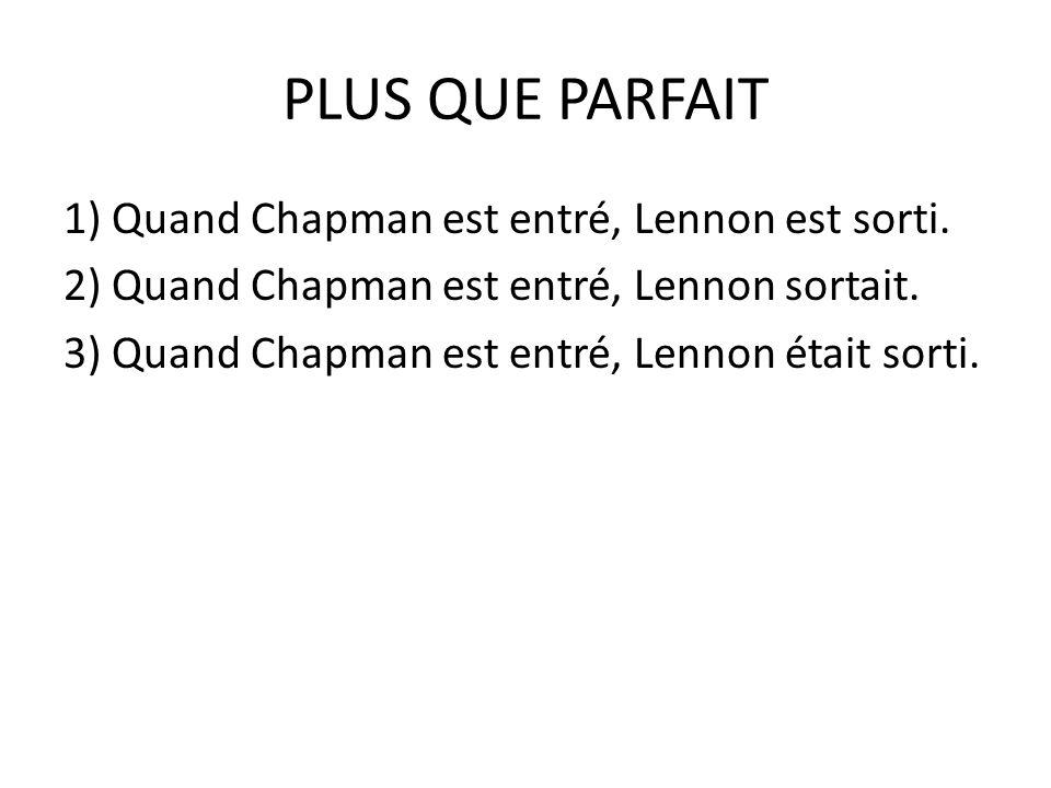 PLUS QUE PARFAIT 1) Quand Chapman est entré, Lennon est sorti. 2) Quand Chapman est entré, Lennon sortait. 3) Quand Chapman est entré, Lennon était so