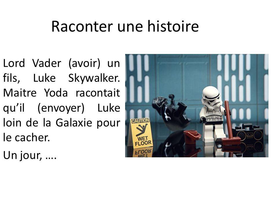 Raconter une histoire Lord Vader (avoir) un fils, Luke Skywalker. Maitre Yoda racontait quil (envoyer) Luke loin de la Galaxie pour le cacher. Un jour