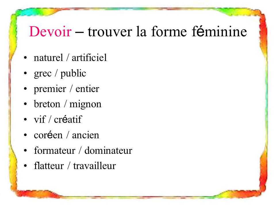 Devoir – trouver la forme f é minine naturel / artificiel grec / public premier / entier breton / mignon vif / cr é atif cor é en / ancien formateur /