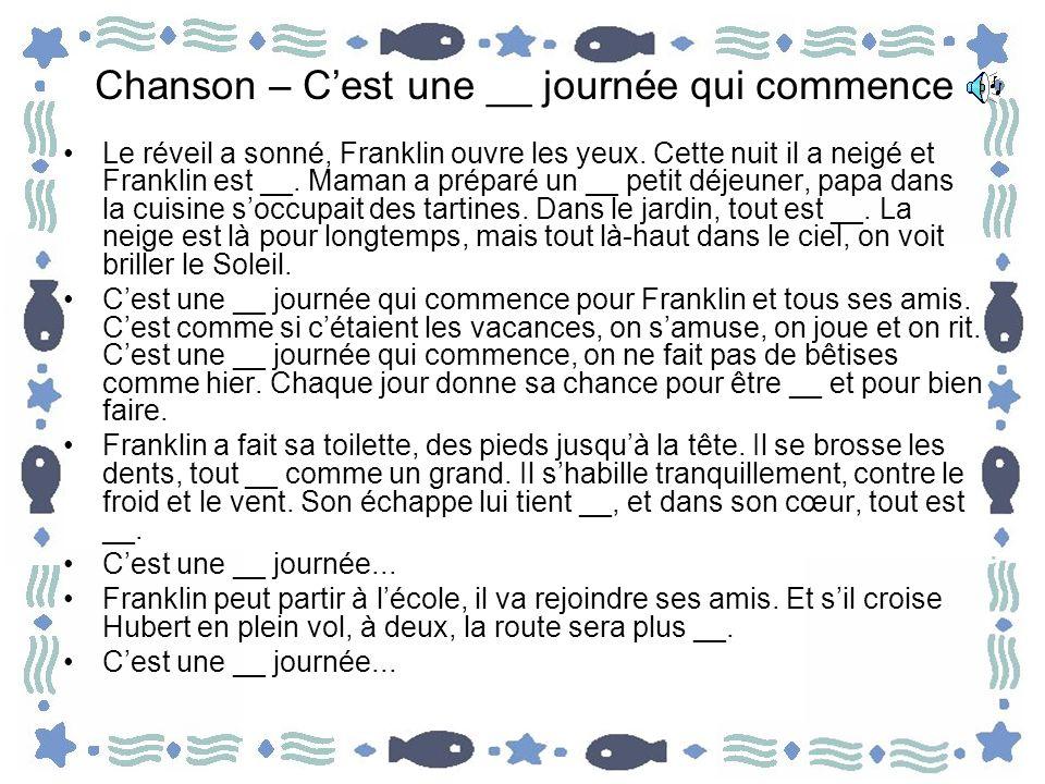 Chanson – Cest une __ journée qui commence Le réveil a sonné, Franklin ouvre les yeux. Cette nuit il a neigé et Franklin est __. Maman a préparé un __