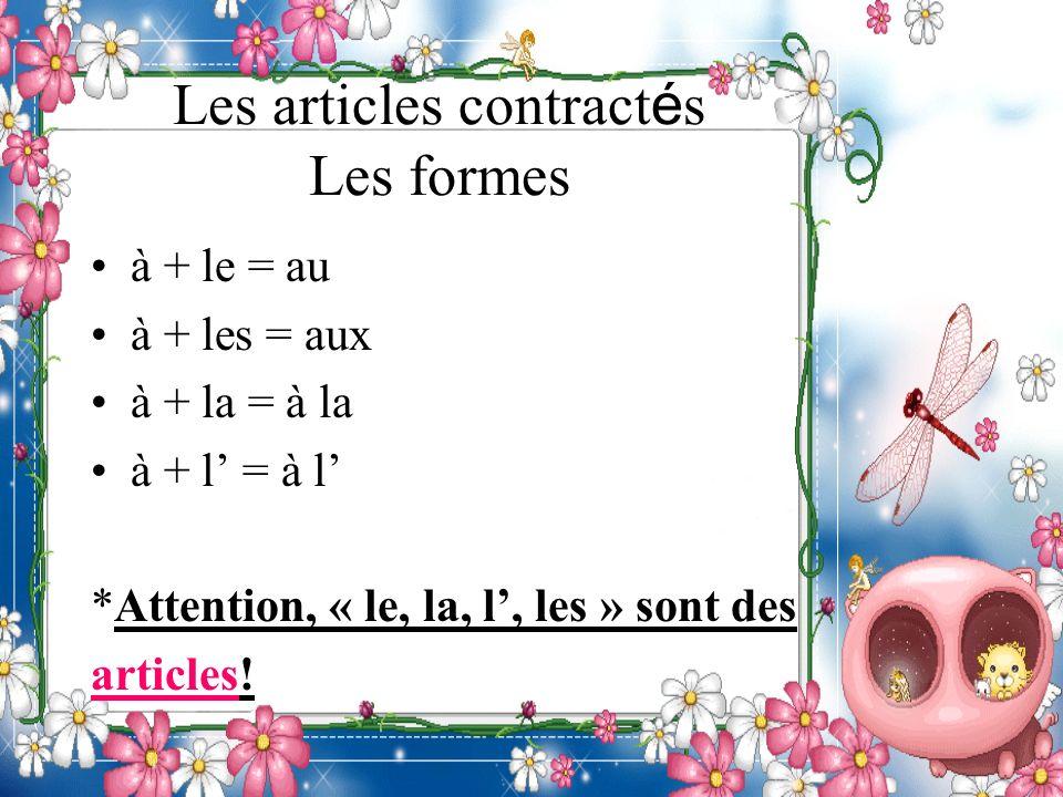 Les articles contract é s Les formes à + le = au à + les = aux à + la = à la à + l = à l *Attention, « le, la, l, les » sont des articles!