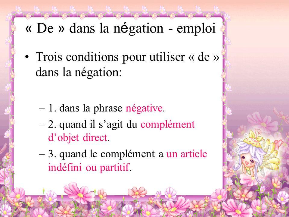 « De » dans la n é gation - emploi Trois conditions pour utiliser « de » dans la négation: –1. dans la phrase négative. –2. quand il sagit du compléme