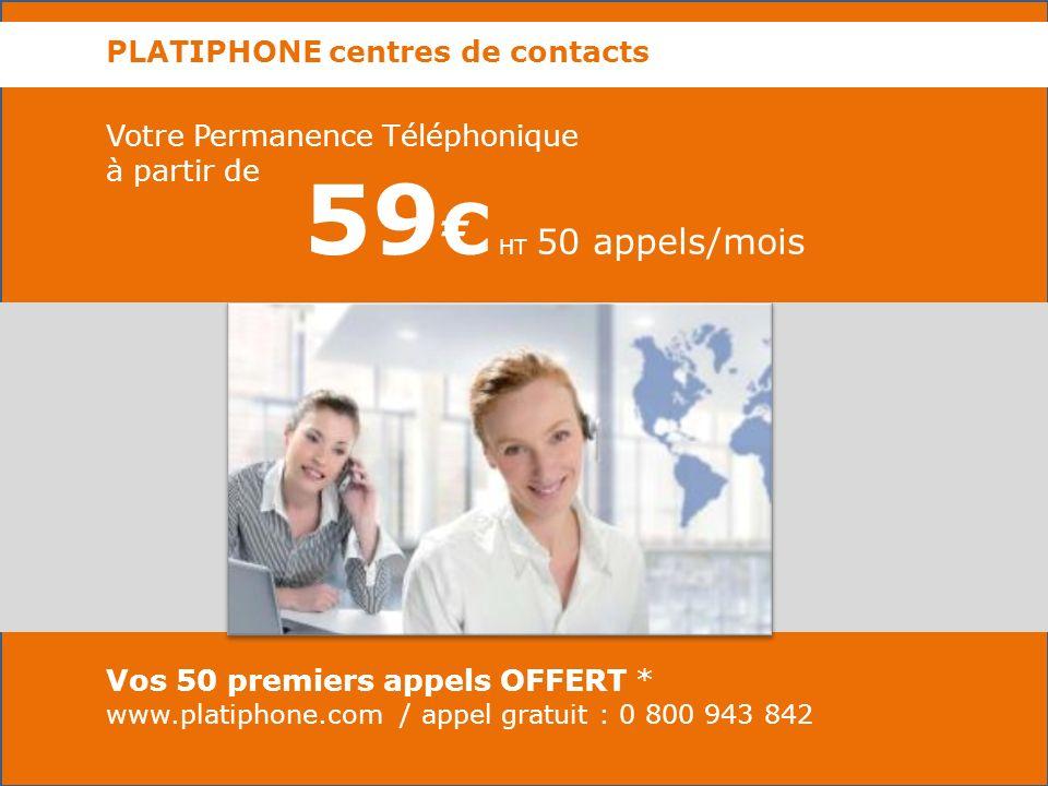 PLATIPHONE centres de contacts Votre Permanence Téléphonique à partir de Vos 50 premiers appels OFFERT * www.platiphone.com / appel gratuit : 0 800 943 842 59 HT 50 appels/mois