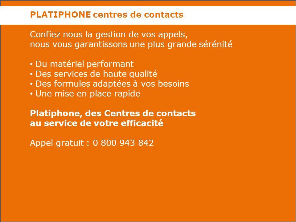 PLATIPHONE centres de contacts Confiez nous la gestion de vos appels, nous vous garantissons une plus grande sérénité Du matériel performant Des services de haute qualité Des formules adaptées à vos besoins Une mise en place rapide Platiphone, des Centres de contacts au service de votre efficacité Appel gratuit : 0 800 943 842