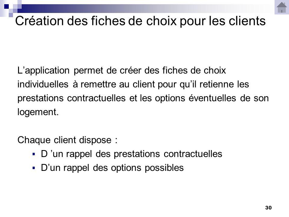 30 Création des fiches de choix pour les clients Lapplication permet de créer des fiches de choix individuelles à remettre au client pour quil retienne les prestations contractuelles et les options éventuelles de son logement.
