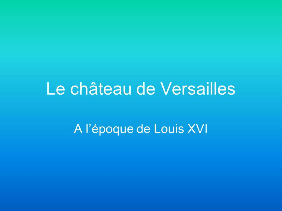 Le château de Versailles A lépoque de Louis XVI
