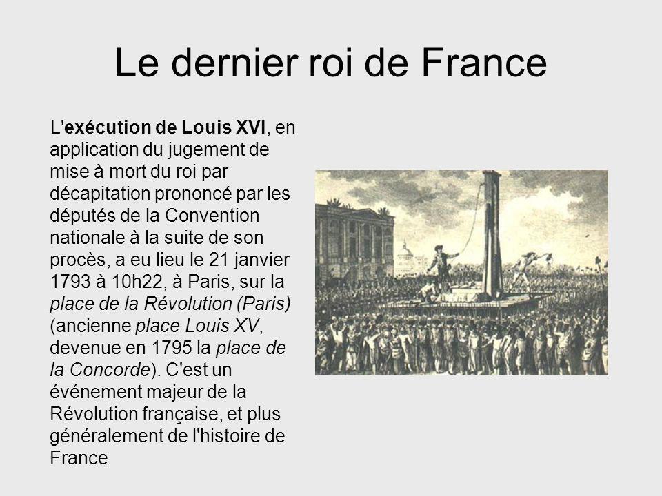 Le dernier roi de France L'exécution de Louis XVI, en application du jugement de mise à mort du roi par décapitation prononcé par les députés de la Co