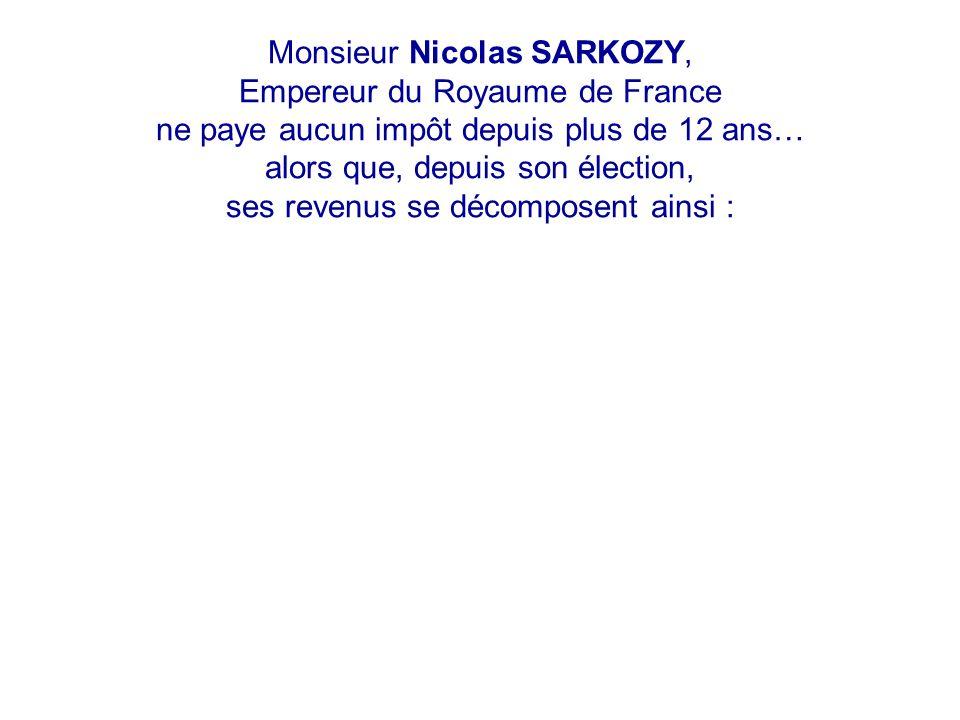 Monsieur Nicolas SARKOZY, Empereur du Royaume de France ne paye aucun impôt depuis plus de 12 ans… alors que, depuis son élection, ses revenus se décomposent ainsi :