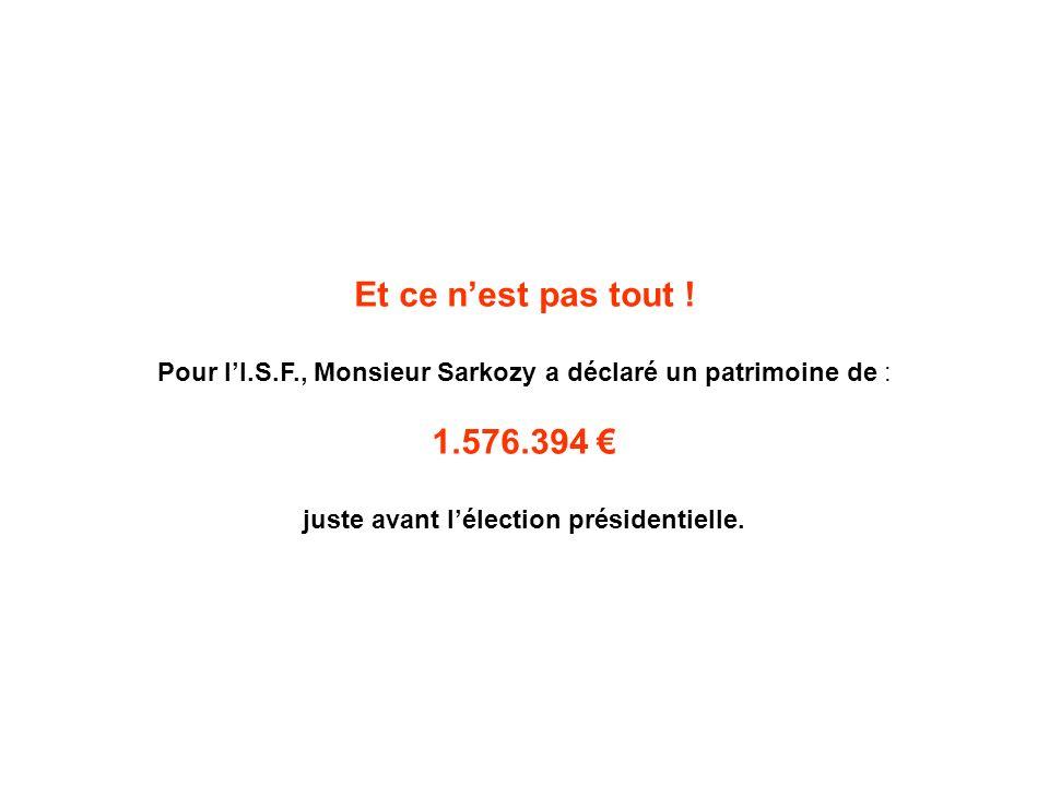 Et ce nest pas tout ! Pour lI.S.F., Monsieur Sarkozy a déclaré un patrimoine de : 1.576.394 juste avant lélection présidentielle.