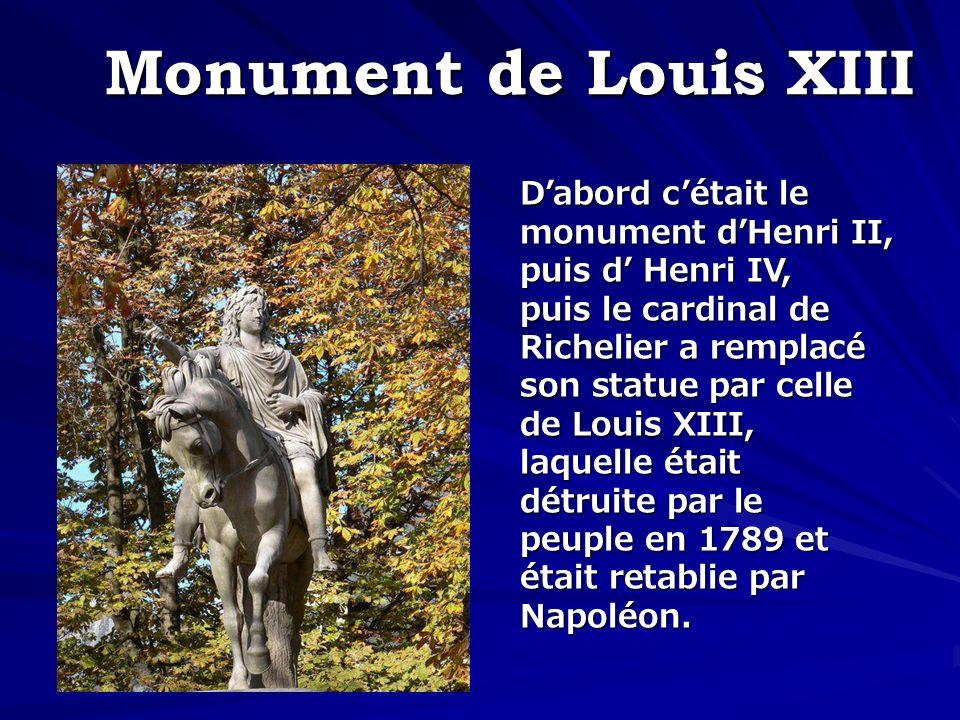 Monument de Louis XIII Dabord cétait le monument dHenri II, puis d Henri IV, puis le cardinal de Richelier a remplacé son statue par celle de Louis XI
