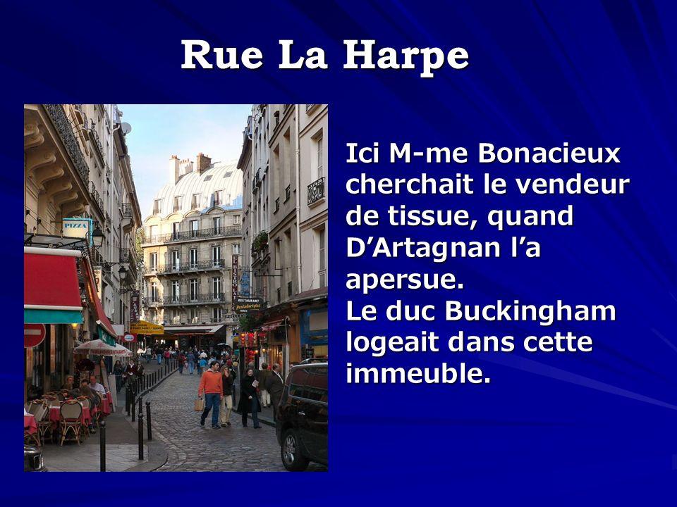 Rue La Harpe Ici M-me Bonacieux cherchait le vendeur de tissue, quand DArtagnan la apersue. Le duc Buckingham logeait dans cette immeuble.