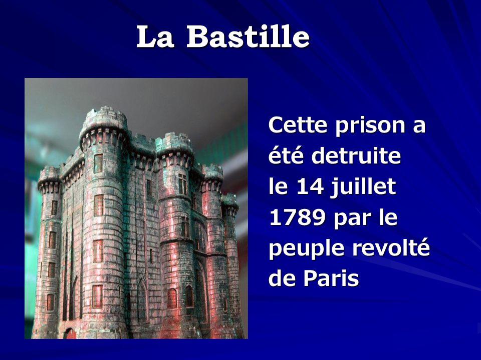 La Bastille Cette prison a été detruite le 14 juillet 1789 par le peuple revolté de Paris