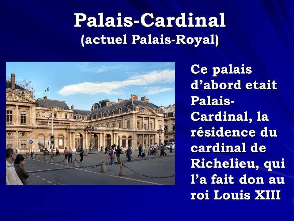 Palais-Cardinal (actuel Palais-Royal) Ce palais dabord etait Palais- Cardinal, la résidence du cardinal de Richelieu, qui la fait don au roi Louis XII