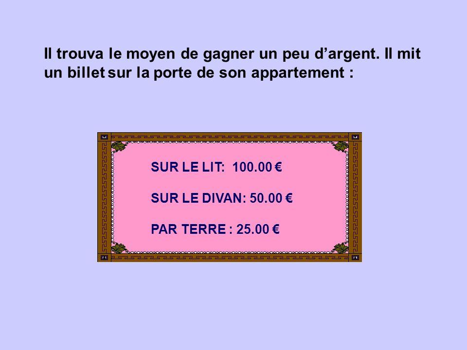 Il trouva le moyen de gagner un peu dargent. Il mit un billet sur la porte de son appartement : SUR LE LIT: 100.00 SUR LE DIVAN: 50.00 PAR TERRE : 25.