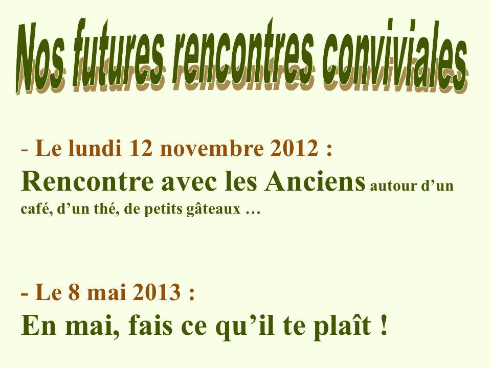 - Le lundi 12 novembre 2012 : Rencontre avec les Anciens autour dun café, dun thé, de petits gâteaux … - Le 8 mai 2013 : En mai, fais ce quil te plaît !